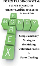 Forex Trading System: Secret Strategies of Forex Trading Revealed: Simple and Easy Strategies for Making Unlimited Profits in Forex Trading