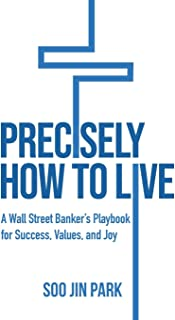 Precisely How to Live: A Wall Street Banker's Playbook for Success, Values, and Joy
