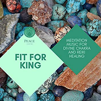 Fit For King - Meditation Music For Divine Chakra And Reiki Healing