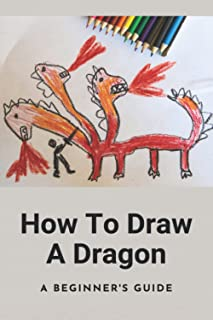 How To Draw A Dragon: A Beginner's Guide: Guide To Draw
