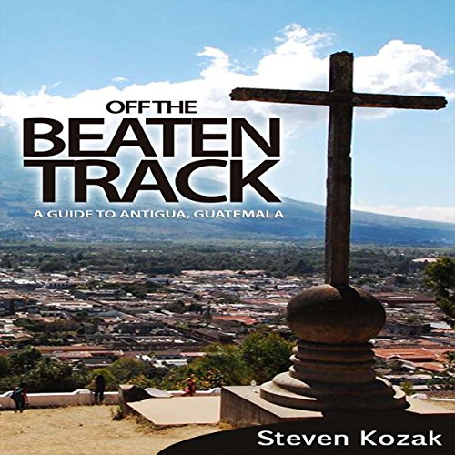 Off the Beaten Track: A Guide to Antigua, Guatemala audiobook cover art