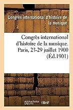 Congrès International d'Histoire de la Musique. Bibliothèque de l'Opéra, Paris, 23-29 Juillet 1900 (French Edition)