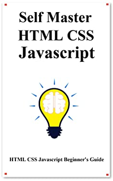 Self Master HTML CSS Javascript: HTML CSS Javascript Beginner Guide