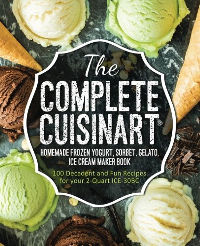 チューインガム修正するあらゆる種類のThe Complete Cuisinart Homemade Frozen Yogurt, Sorbet, Gelato, Ice Cream Maker Book: 100 Decadent and Fun Recipes for your 2-Quart ICE-30BC
