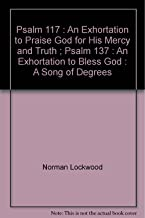 Psalm 117 : An Exhortation to Praise God for His Mercy and Truth ; Psalm 137 : An Exhortation to Bless God : A Song of Degrees