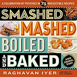 Image: Smashed, Mashed, Boiled, and Baked--and Fried, Too!: A Celebration of Potatoes in 75 Irresistible Recipes, by Raghavan Iyer (Author). Publisher: Workman Publishing Company (November 15, 2016)