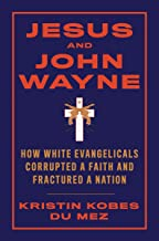 Jesus and John Wayne: How White Evangelicals Corrupted a Faith and Fractured a Nation PDF