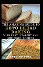 The Amazing Guide To Keto Bread Baking With Easy, Healthy And Delicious Recipes