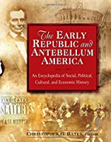 The Early Republic and Antebellum America: An Encyclopedia of Social, Political, Cultural, and Economic History: An Encyclopedia of Social, Political, Cultural, and Economic History