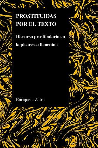 Prostituidas Por El Texto: Discurso Prostibulario En La Picaresca Femenina (Purdue Studies in Romance Literatures) (Spanish Edition)