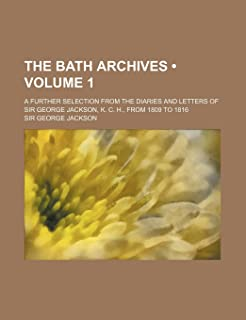 The Bath Archives (Volume 1); A Further Selection from the Diaries and Letters of Sir George Jackson, K. C. H., from 1809 ...