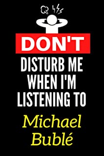 Don't Disturb Me When I'm Listening To Michael Bublé: Lined Journal Notebook Birthday Gift for Michael Bublé Lovers: (Comp...