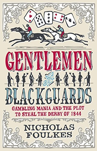 Gentlemen & Blackguards: Gambling Mania and the Plot to Steal the Derby of 1844 by Nicholas Foulkes (2011 08 01)