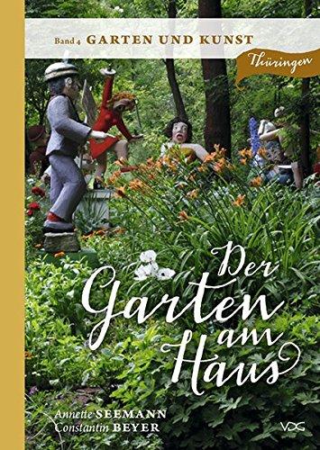 Der Garten am Haus - Band 4: Garten und Kunst: Thüringer Kleinode zwischen Zierde und Nutzen: Thüringer Kleinode zwischen Zierde und Nutzen. Band 4 ... Kleinode zwischen Zierde und Nutzen)