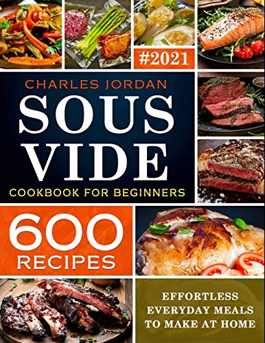 Sous Vide Cookbook for Beginners 600 Recipes: Effortless Everyday Meals to Make at Home