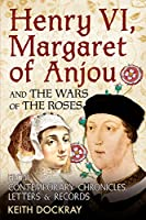 Henry VI, Margaret of Anjou and the Wars of the Roses: From Contemporary Chronicles, Letters & Records