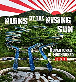 Ruins of the Rising Sun: Adventures in Abandoned Japan by [Michael John Grist]