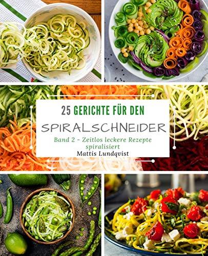 25 Gerichte für den Spiralschneider - Band 2: Zeitlos leckere Rezepte spiralisiert