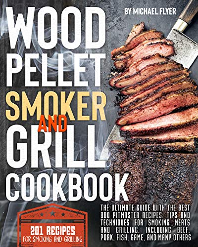 Wood Pellet Smoker and Grill Cookbook: The Ultimate Guide with the Best BBQ Pitmaster Recipes, Tips and Techniques for Smoking Meats and Grilling, Including Beef, Pork, Fish, Game, and Many Others