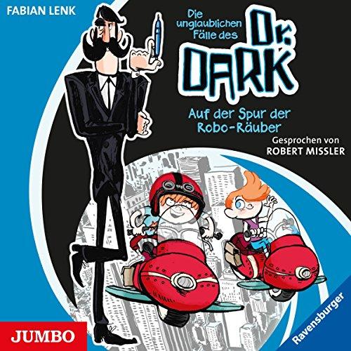 Auf der Spur der Robo-Räuber (Die unglaublichen Fälle des Dr. Dark 2) Titelbild