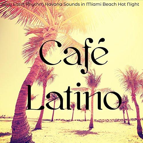 Café Latino – Sexy Latin Rhythm Havana Sounds in Miami Beach Hot Night, Latin Dances & Bossanova Latin Jazz Music for Sunset Party