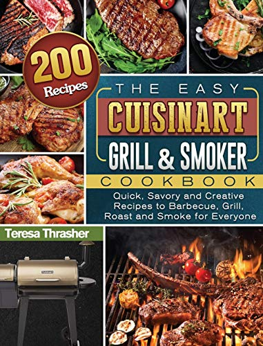 The Easy Cuisinart Grill & Smoker Cookbook: 200 Quick, Savory and Creative Recipes to Barbecue, Grill, Roast and Smoke for Everyone