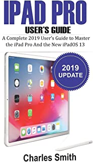 Ipad Pro User's Guide: The Complete 2019 Guide to Master the iPad Pro and the New iPadOS 13