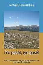 ¡Yo pasé!, ¡yo pasé!: Memorias del paso de los Pirineos durante la guerra civil española (Spanish Edition)