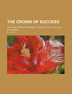 The Crown of Success; Or, Four Heads to Furnish a Tale by A. L. O. E. [I.E. C. M. Tucker].