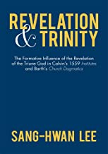 Revelation and Trinity: The Formative Influence of the Revelation of the Triune God in Calvin'S 1559 Institutes and Barth'S Church Dogmatics