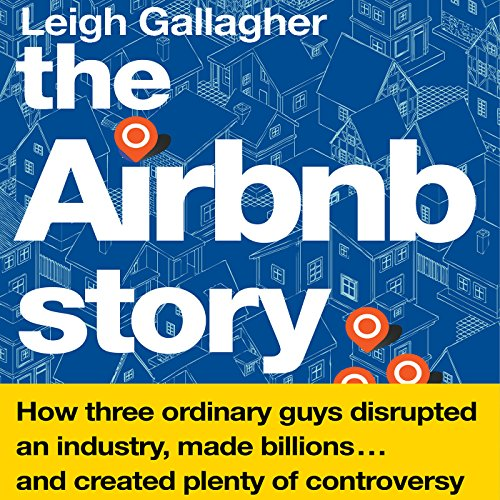 The Airbnb Story     How Three Ordinary Guys Disrupted an Industry, Made Billions…and Created Plenty of Controversy              By:                                                                                                                                 Leigh Gallagher                               Narrated by:                                                                                                                                 Christine Marshall                      Length: 8 hrs and 27 mins     344 ratings     Overall 4.3