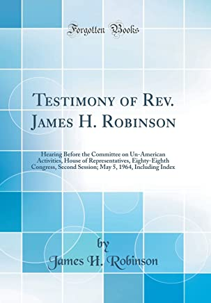 Testimony of Rev. James H. Robinson: Hearing Before the Committee on Un-American Activities, House of Representatives, Eighty-Eighth Congress, Second ... 5, 1964, Including Index (Classic Reprint)