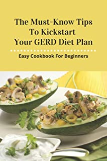 The Must-Know Tips To Kickstart Your GERD Diet Plan: Easy Cookbook For Beginners: List Of Foods To Eat With Acid Reflux