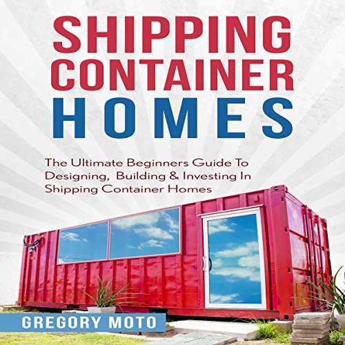 Shipping Container Homes: The Ultimate Beginners Guide to Designing, Building & Investing cover art