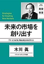 表紙: 未来の市場を創り出す   木川眞