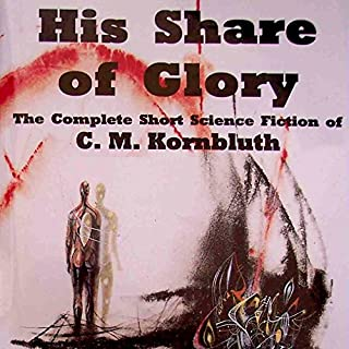 His Share of Glory     The Complete Short Science Fiction of C. M. Kornbluth              Written by:                                                                                                                                 C. M. Kornbluth,                                                                                        Timothy P. Szczesuil (editor)                               Narrated by:                                                                                                                                 Steve Baker                      Length: 43 hrs and 10 mins     1 rating     Overall 5.0