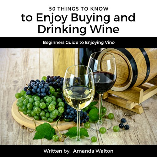 50 Things to Know to Enjoy Buying and Drinking Wine: Beginners Guide to Enjoying Vino audiobook cover art