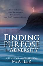 Finding Purpose In Adversity: A Story of Survival, Hope, Redemption, Life Lessons, and God's Unearned Grace.
