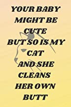 YOUR BABY MIGHT BE CUTE BUT SO IS MY CAT AND SHE CLEANS HER OWN BUTT: Gag Quotes for Workmates friends family men women si...