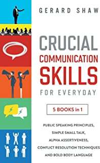Crucial Communication Skills for Everyday: 5 Books in 1. Public Speaking Principles, Simple Small Talk, Alpha Assertivenes...