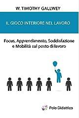 Il gioco interiore nel lavoro: Focus, Apprendimento, Soddisfazione e Mobilità sul posto di lavoro (Italian Edition) eBook Kindle