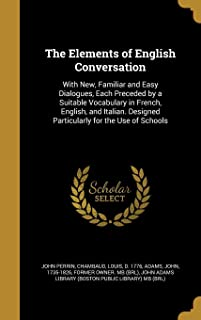 The Elements of English Conversation: With New, Familiar and Easy Dialogues, Each Preceded by a Suitable Vocabulary in Fre...