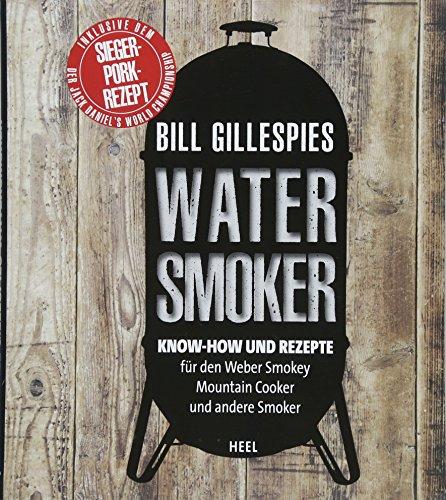 Bill Gillespies Watersmoker: Know-how und Rezepte für den Weber Smokey Mountain Cooker und andere Smoker