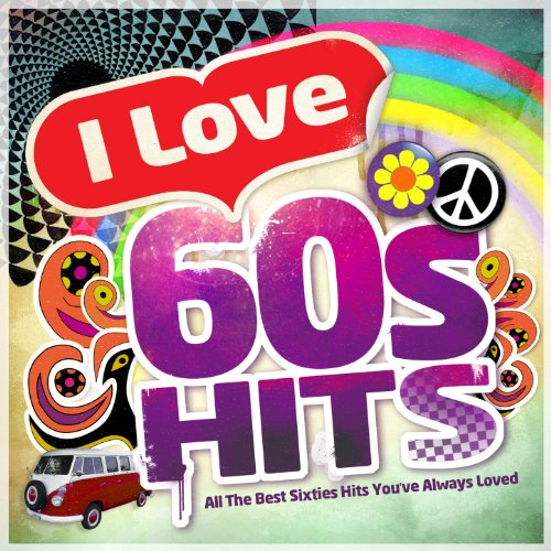 I Love 60's Hits - All the Best Sixties Hits You've Always Lov