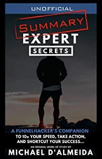 Unofficial Summary: Expert Secrets: A FunnelHacker's Companion To 10x Your Speed, Take Action, And Shortcut Your Success