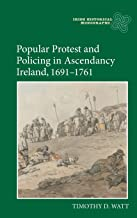 Popular Protest and Policing in Ascendancy Ireland, 1691-1761 (Irish Historical Monographs)
