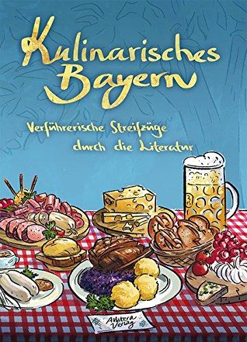 Kulinarisches Bayern: Verführerische Streifzüge durch die Literatur: Verführerische Streifzüge durch die Literatur. Mit 44 Rezepten
