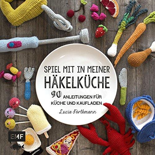 Spiel mit in meiner Häkelküche: 90 Anleitungen für Küche und Kaufladen