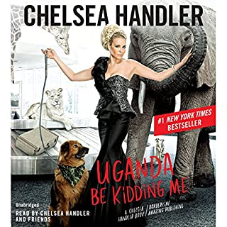 Uganda Be Kidding Me                   By:                                                                                                                                 Chelsea Handler                               Narrated by:                                                                                                                                 Chelsea Handler                      Length: 5 hrs and 14 mins     2,438 ratings     Overall 4.4