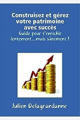 Construisez et gérez votre patrimoine avec succès - Guide pour s'enrichir lentement...mais sûrement ! Format Kindle